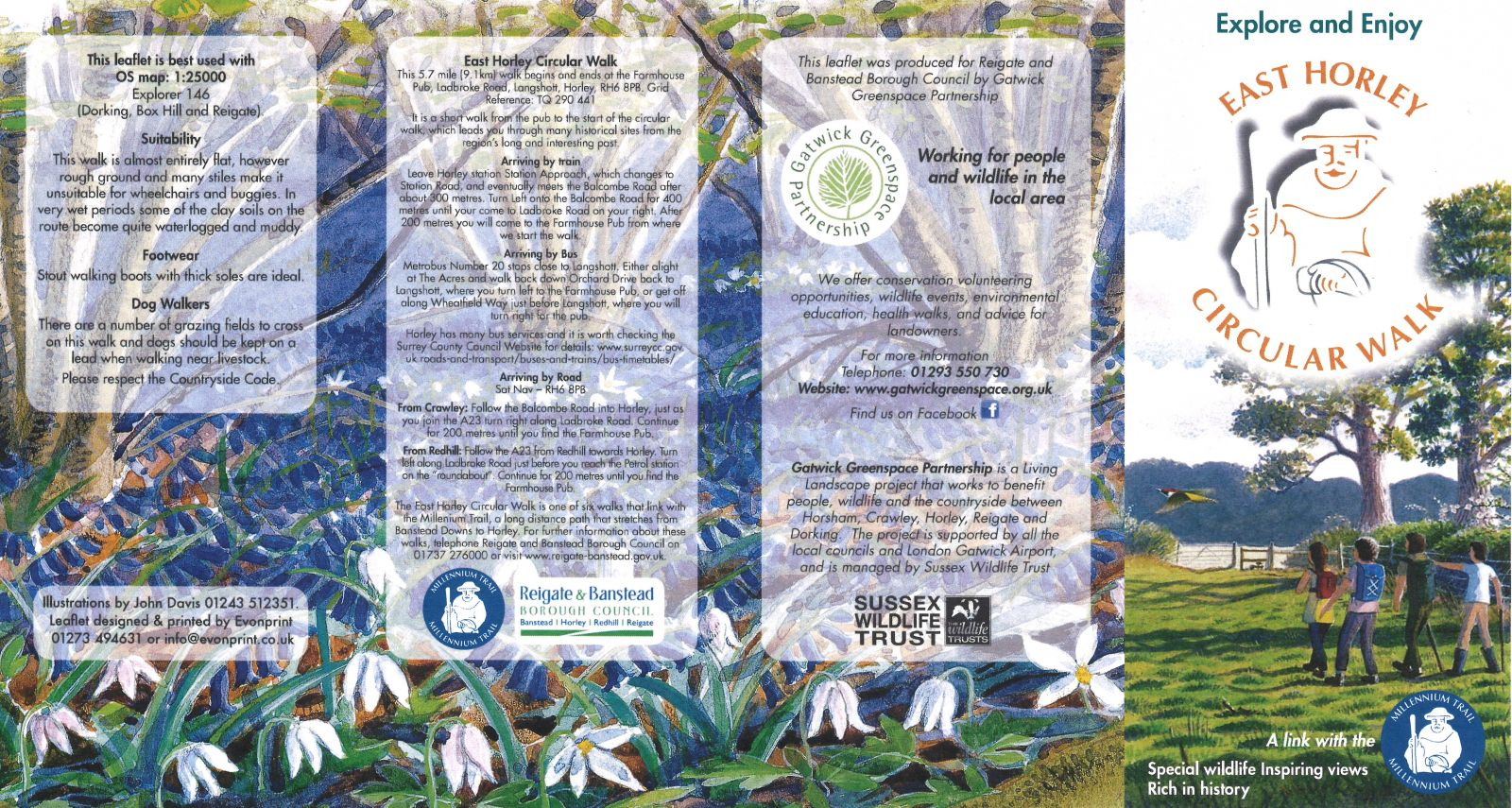 "This leaflet is best used with OS map: 1:25000 Explorer 146 (Dorking, Box Hill and Reigate). Suitability: This walk is almost entirely flat, however rough ground and many stiles make it unsuitable for wheelchairs and buggies. In very wet periods some of the clay soils on the route become quite waterlogged and muddy. Footwear: Stout walking boots with thick soles are ideal. Dog Walkers: There are a number of grazing fields to cross on this walk and dogs should be kept on a lead when walking near livestock. Please respect the Countryside Code. Illustrations by John Davis 01243 512351. Leaflet designed & printed by Evonprint 01273 494631 or info@evonprint.co.uk (9.1km) walk begins and ends at the Farmhouse Pub, Ladbroke Road, Langshott, Horley, RH6 8PB. Grid Reference: TQ 290 441 It is a short walk from the pub to the start of the circular walk, which leads you through many historical sites from the region's long and interesting past. Arriving by train: Leave Horley station Station Approach, which changes to Station Road, and eventually meets the Balcombe Road after about 300 metres. Turn Left onto the Balcombe Road for 400 metres until your come to Ladbroke Road on your right. After 200 metres you will come to the Farmhouse Pub from where we start the walk. Arriving by Bus: Metrobus Number 20 stops close to Langshott. Either alight at The Acres and walk back down Orchard Drive back to Langshott, where you turn left to the Farmhouse Pub, or get off along Wheatfield Way just before Langshott, where you will turn right for the pub. Horley has many bus services and it is worth checking the Surrey County Council Website for details: www.surreycc.gov.uk roads-and-transport/buses-and-trains/bus-timetables/ Arriving by Road: Sat Nav – RH6 8PB. From Crawley: Follow the Balcombe Road into Horley, just as you join the A23 turn right along Ladbroke Road. Continue for 200 metres until you find the Farmhouse Pub. From Redhill: Follow the A23 from Redhill towards Horley. Turn left along Ladbroke Road just before you reach the Petrol station on the ""roundabout"". Continue for 200 metres until you find the Farmhouse Pub. The East Horley Circular Walk is one of six walks that link with the Millenium Trail, a long distance path that stretches from Banstead Downs to Horley. For further information about these walks, telephone Reigate and Banstead Borough Council on 01737 276000 or visit www.reigate-banstead.gov.uk. This leaflet was produced for Reigate and Banstead Borough Council by Gatwick Greenspace Partnership. We offer conservation volunteering opportunities, wildlife events, environmental education, health walks, and advice for landowners. For more information Telephone: 01293 550 730 Website: www.gatwickgreenspace.org.uk Find us on Facebook Gatwick Greenspace Partnership is a Living Landscape project that works to benefit people, wildlife and the countryside between Horsham, Crawley, Horley, Reigate and Dorking. The project is supported by all the local councils and London Gatwick Airport, and is managed by Sussex Wildlife Trust"