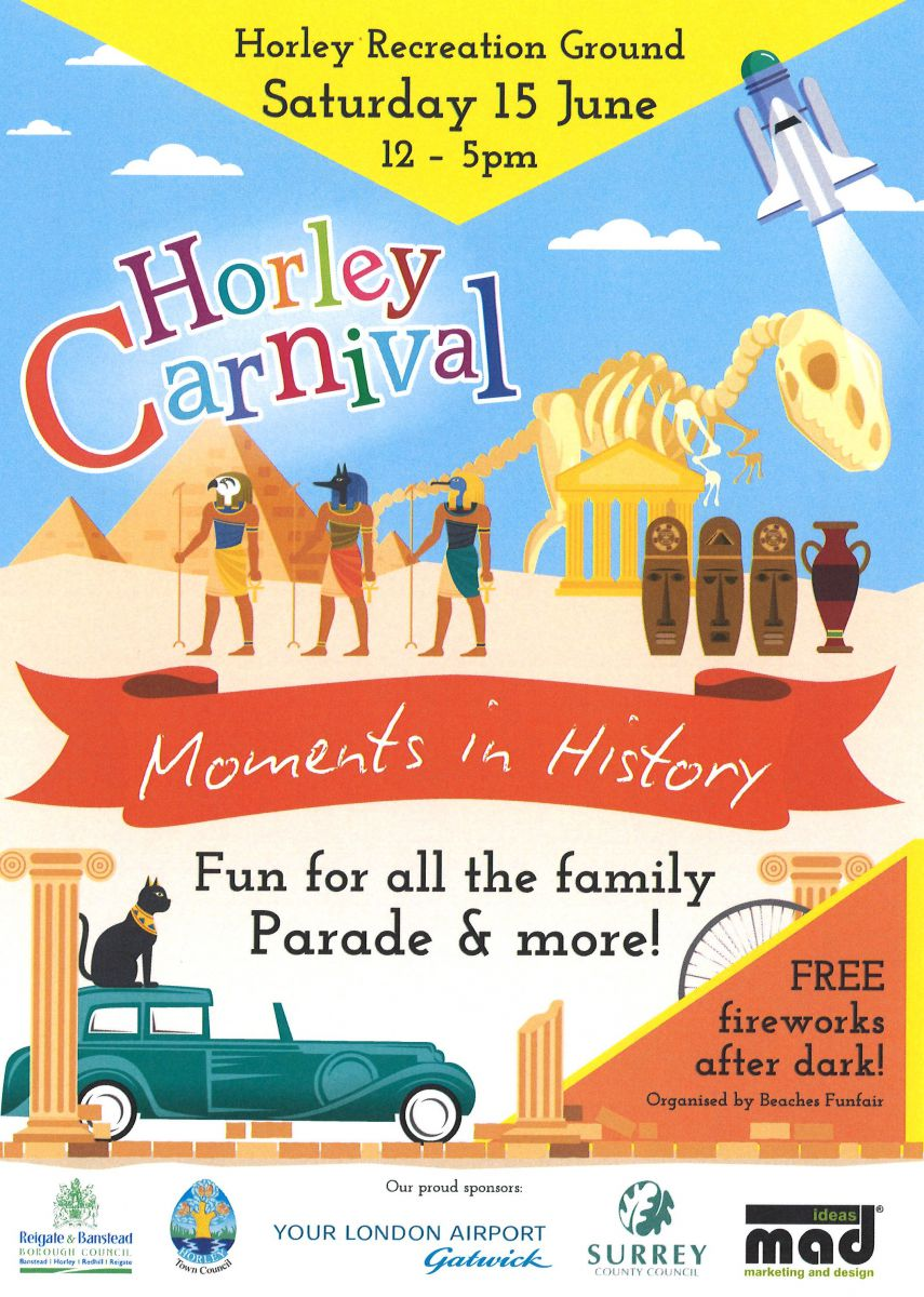 Flyer advertising the Horley Carnival 2019: text reads 'Horley Recreation Ground, Saturday 15 June, 12 to 5pm, Horley Carnival, Moments in History, Fun for all the family, Parade and more!, Free fireworks after dark! Organised by Beaches Funfair'. At the bottom of the flyer are the logos of the Carnival's various sponsors; Reigate and Banstead borough council, Horley town council, Gatwick Airport, Surrey County Council, mad: marketing and design.