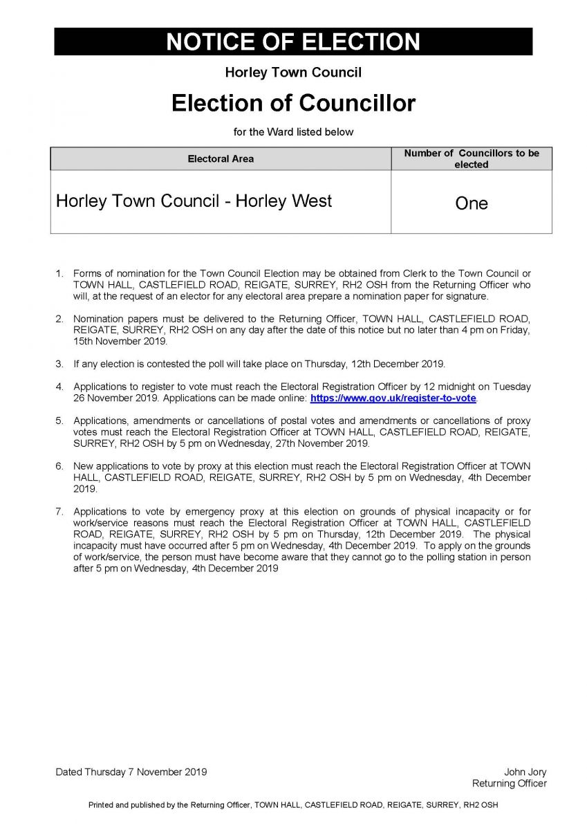 Notice of Election: Election of Councillor: Horley Town Council - Horley West Full text below: Number of Councillors to be elected equals one: Forms of nomination for the Town Council Election may be obtained from Clerk to the Town Council or TOWN HALL, CASTLEFIELD ROAD, REIGATE, SURREY, RH2 OSH from the Returning Officer who will, at the request of an elector for any electoral area prepare a nomination paper for signature. Nomination papers must be delivered to the Returning Officer, TOWN HALL, CASTLEFIELD ROAD, REIGATE, SURREY, RH2 OSH on any day after the date of this notice but no later than 4 pm on Friday, 15th November 2019. If any election is contested the poll will take place on Thursday, 12th December 2019.Applications to register to vote must reach the Electoral Registration Officer by 12 midnight on Tuesday 26 November 2019. Applications can be made online: https://www.gov.uk/register-to-vote. Applications, amendments or cancellations of postal votes and amendments or cancellations of proxy votes must reach the Electoral Registration Officer at TOWN HALL, CASTLEFIELD ROAD, REIGATE, SURREY, RH2 OSH by 5 pm on Wednesday, 27th November 2019. New applications to vote by proxy at this election must reach the Electoral Registration Officer at TOWN HALL, CASTLEFIELD ROAD, REIGATE, SURREY, RH2 OSH by 5 pm on Wednesday, 4th December 2019.Applications to vote by emergency proxy at this election on grounds of physical incapacity or for work/service reasons must reach the Electoral Registration Officer at TOWN HALL, CASTLEFIELD ROAD, REIGATE, SURREY, RH2 OSH by 5 pm on Thursday, 12th December 2019. The physical incapacity must have occurred after 5 pm on Wednesday, 4th December 2019. To apply on the grounds of work/service, the person must have become aware that they cannot go to the polling station in person after 5 pm on Wednesday, 4th December 2019